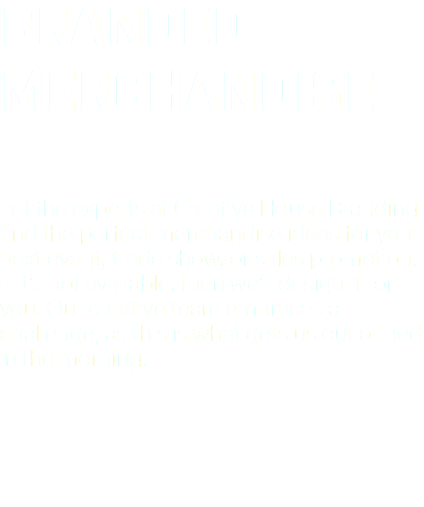 BRANDED MERCHANDISE Let the experts at Creative House Branding find the perfect merchandise ideas for your next event, trade show, or sales promotion. If it's not available, then we'll design it for you. Our creative team embraces a challenge, as this is what gets us out of bed in the morning.