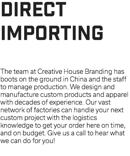 DIRECT IMPORTING The team at Creative House Branding has boots on the ground in China and the staff to manage production. We design and manufacture custom products and apparel with decades of experience. Our vast network of factories can handle your next custom project with the logistics knowledge to get your order here on time, and on budget. Give us a call to hear what we can do for you!